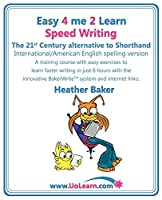 Speed Writing: The 21st Century Alternative to Shorthand International/American English Spelling Version : A Training Course with Easy Exercises to Learn Faster Writing in Just 6 Hours with the Innovative BakerWrite System and Internet Links (Easy 4 Me 2 Learn)