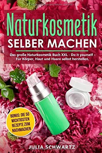 Naturkosmetik selber machen: Das große Naturkosmetik Buch XXL - Do it yourself - Für Körper, Haut und Haare selbst herstellen. Bonus: Die 50 wichtigsten Rezepte zum nachmachen