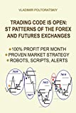 Trading Code is Open: ST Patterns of the Forex and Futures Exchanges, 100% Profit per Month, Proven Market Strategy, Robots, Scripts, Alerts (Forex, ... Forex Strategy, Futures Trading, Band 1) - Vladimir Poltoratskiy