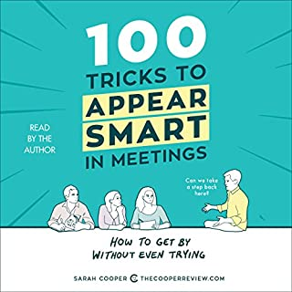 100 Tricks to Appear Smart in Meetings     How to Get by Without Even Trying              By:                                                                                                                                 Sarah Cooper                               Narrated by:                                                                                                                                 Sarah Cooper                      Length: 1 hr and 32 mins     79 ratings     Overall 3.4