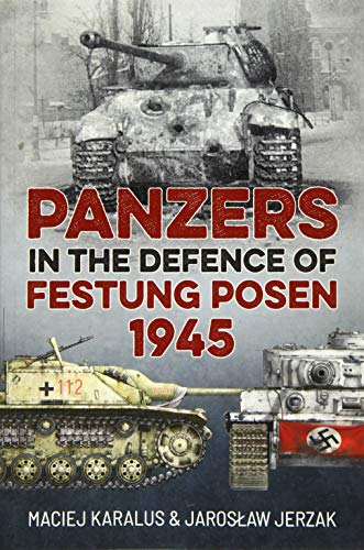 Karalus, M: Panzers in the Defence of Festung Posen 1945