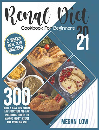 Renal Diet Cookbook for Beginners 2021: 300 Quick and Easy Low Sodium, Low Potassium, and Low Phosphorus Recipes to Manage Kidney Disease and Avoid Dialysis - 2 Weeks Meal Plan Included