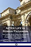 After Life in Roman Paganism: The Funeral Rites, Gods and Afterlife of Ancient Rome - The Silliman Foundation Lectures Delivered at Yale University