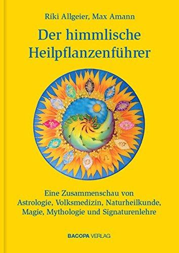 Der himmlische Heilpflanzenführer.: Eine Zusammenschau von Astrologie, Volksmedizin, Naturheilkunde, Magie, Mythologie und Signaturenlehre