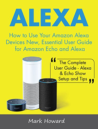 Alexa: How to Use Your Amazon Alexa Devices New, Essential User Guide for Amazon Echo and Alexa (The Complete User Guide-Alexa & Echo Show Setup and Tips) (English Edition)