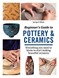 Beginner's Guide to Pottery & Ceramics: Everything you need to know to start making beautiful ceramics