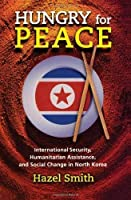 Hungry For Peace: International Security, Humanitarian Assistance, And Social Change In North Korea