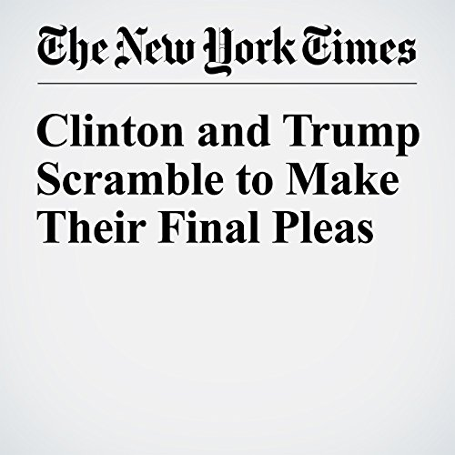 Clinton and Trump Scramble to Make Their Final Pleas cover art