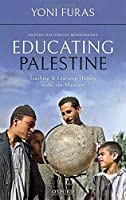 Educating Palestine: Teaching and Learning History Under the Mandate (Oxford Historical Monographs)