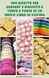Photo Gallery 300 ricette per dessert e biscotti e torte in un unico libro di cucina : ricette per torte, biscotti, dessert alla frutta, patatine, budino, crema pasticcera, soufflé e altro ancora