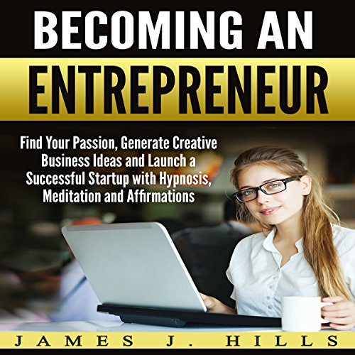 Becoming an Entrepreneur     Find Your Passion, Generate Creative Business Ideas and Launch a Successful Startup with Hypnosis, Meditation and Affirmations              By:                                                                                                                                 James J. Hills                               Narrated by:                                                                                                                                 Jason Kappus                      Length: 3 hrs and 29 mins     Not rated yet     Overall 0.0