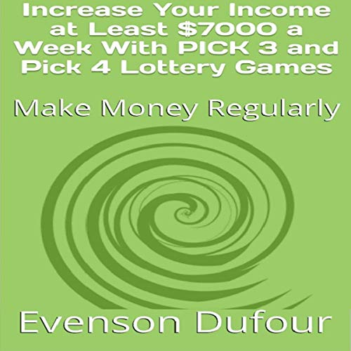 Increase Your Income at Least $7000 a Week With PICK 3 and PICK 4 Lottery Games: Make Money Regularly cover art