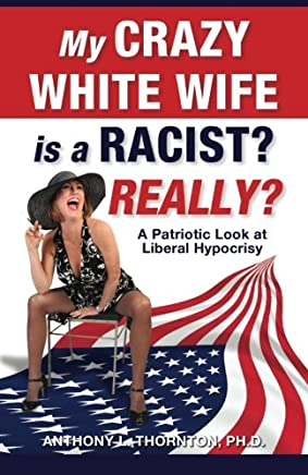 My Crazy White Wife Is a Racist? Really?: A Patriotic Look at Liberal Hypocrisy