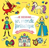 Je dessine un monde fantastique: Plus de 80 dessins étape par étape (French Edition)