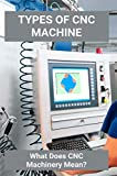 Types Of CNCMachine: What Does CNC Machinery Mean?: Cnc Machines For Sale (English Edition)