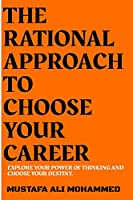 THE RATIONAL APPROACH TO CHOOSE YOUR CAREER: EXPLORE YOUR POWER OF THINKING AND CHOOSE YOUR DESTINY.