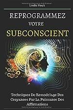 Reprogrammez Votre Subconscient - Techniques De Remodelage Des Croyances Par La Puissance Des Affirmations de Linda Heck