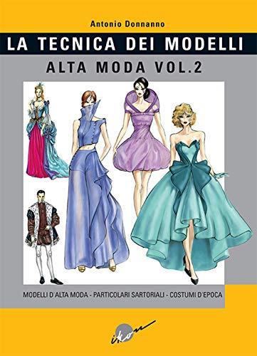Tecnica dei modelli. Alta moda. Modelli alta moda, particolari sartoriali, costumi d'epoca (Vol. 2)