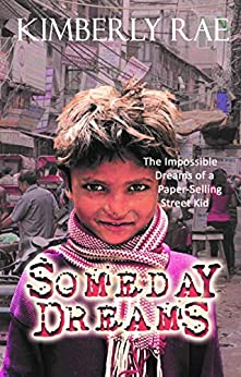 Someday Dreams: The Impossible Dreams of a Paper Selling Street Kid by [Kimberly Rae]