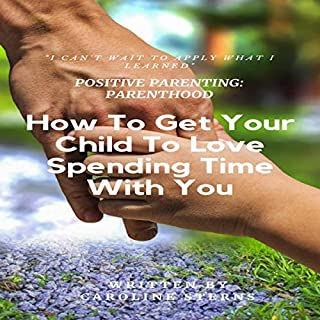 Positive Parenting Parenthood: How to Get Your Child to Love Spending Time with You (Proven Parenting Styles, Tips, Love, and Logic) audiobook cover art
