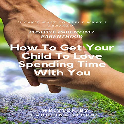 Positive Parenting Parenthood: How to Get Your Child to Love Spending Time with You (Proven Parenting Styles, Tips, Love, and Logic)  By  cover art