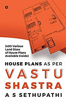 House Plans As Per Vastu Shastra : (400 Various Land Sizes of House Plans Available Inside) by [A S SETHUPATHI]
