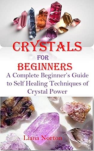 CRYSTALS FOR BEGINNERS: A complete beginner's guide to self healing techniques of crystal power