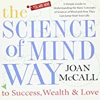 The Science of Mind Way to Success, Wealth & Love: A Simple Guide to Understanding the Basic Concepts of Science of Mind and How They Can Jump-Start Your Life
