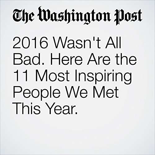 2016 Wasn't All Bad. Here Are the 11 Most Inspiring People We Met This Year. cover art