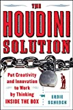 The Houdini Solution: Put Creativity and Innovation to work by thinking inside the box: Why Thinking Inside the Box Is the Key to Creativity