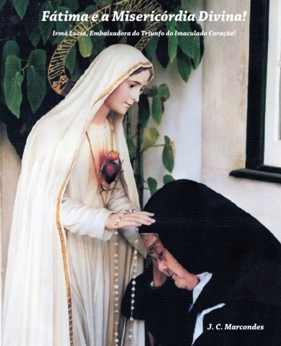 Fatima e a Misericordia Divina!: Irma Lucia, Embaixadora do Triunfo do Imaculado Coraçao! (Jesus Cristo: Origem, Caminho e Fim Último da Historia, Band 3)