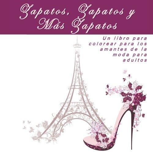 Zapatos, Zapatos y  Más Zapatos: Un libro para colorear para los amantes de la moda para adultos (Arte Terapia Para Colorear: Anti-Estres, La Relajacion, La Inspiracion, y La Calma)
