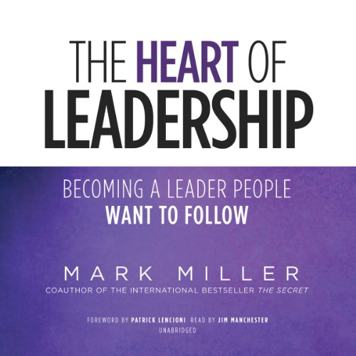 The Heart of Leadership     Becoming a Leader People Want to Follow              Written by:                                                                                                                                 Mark Miller                               Narrated by:                                                                                                                                 Jim Manchester                      Length: 2 hrs and 50 mins     62 ratings     Overall 4.3