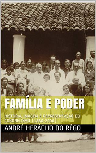FAMÍLIA E PODER: HISTÓRIA, IMAGEM E REPRESENTAÇÃO DO CORONELISMO (1850-2000)