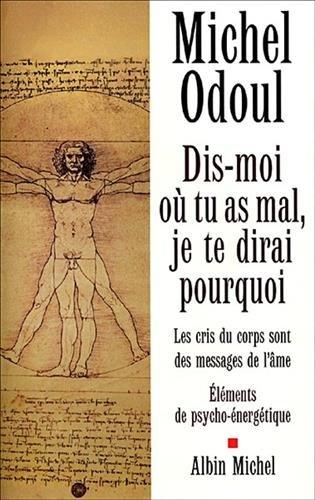 Dis-moi où tu as mal, je te dirai pourquoi : Les cris du corps sont des messages de l'âme : éléments de psycho-énergétique