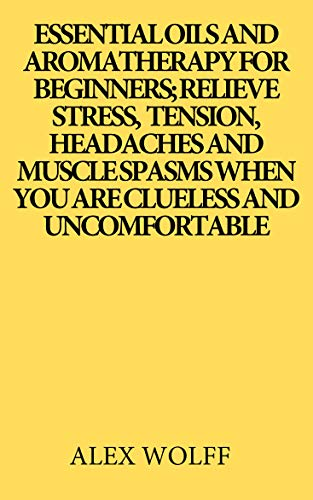 Essentials oils and aromatherapy for beginners; Relieve stress, tension, headaches and muscle spasms when you are clueless and uncomfortable (English Edition)