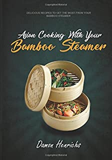 Asian Cooking With Your Bamboo Steamer: Delicious recipes to get the most from your bamboo steamer