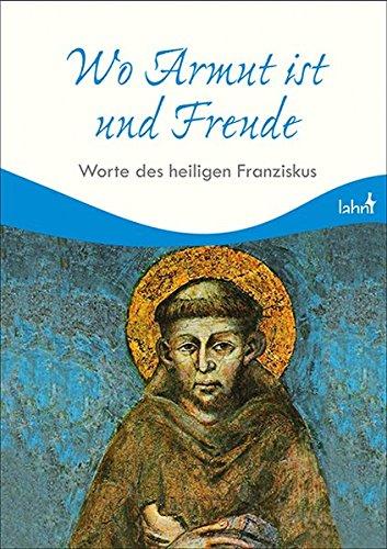 Wo Armut ist und Freude: Worte des heiligen Franziskus