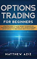 Options Trading for Beginners: A Practical Guide to Master the Best Techniques and Make Profits in Financial Market. Tools, Secrets, Strategies and Psychology you Need to Know about Stock Market.