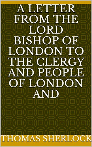 A Letter from the Lord Bishop of London to the Clergy and People of London and (English Edition)