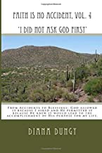 FAITH IS NO ACCIDENT, VOL. 4 'I Did Not Ask God First': From Accidents to Blessings. God allowed it because I asked and He permitted it because He ... accomplishment of His purpose for my life.