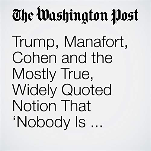 Trump, Manafort, Cohen and the Mostly True, Widely Quoted Notion That 'Nobody Is Above the Law' copertina