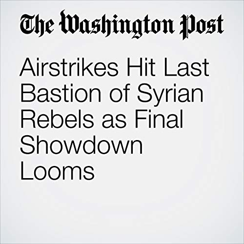 Airstrikes Hit Last Bastion of Syrian Rebels as Final Showdown Looms copertina