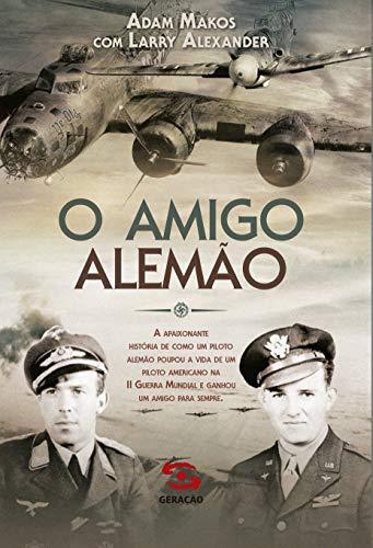 O amigo alemão: A apaixonante história de como um piloto alemão poupou a vida de um piloto americano na II Guerra Mundial e ganhou um amigo para sempre
