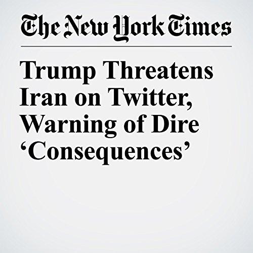 Trump Threatens Iran on Twitter, Warning of Dire 'Consequences' copertina