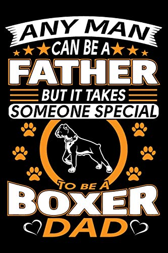 "Any Man Can Be A Father But It Takes Someone Special To Be A Boxer Dad: Boxer Dog Journal Notebook Best Gifts For Boxer Dad And Who Love Boxer Dog Notebook Blank Lined Ruled Journal 6""x9"" 100 Pages"