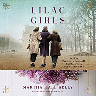 Lilac Girls     A Novel              Written by:                                                                                                                                 Martha Hall Kelly                               Narrated by:                                                                                                                                 Cassandra Campbell,                                                                                        Kathleen Gati,                                                                                        Kathrin Kana,                   and others                 Length: 17 hrs and 30 mins     80 ratings     Overall 4.7