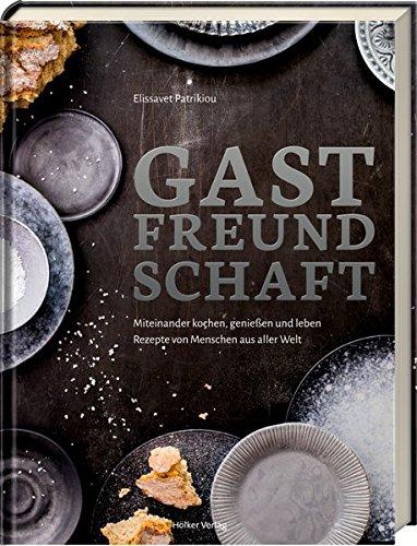 Gastfreundschaft: Miteinander kochen, genießen und leben - Rezepte von Menschen...