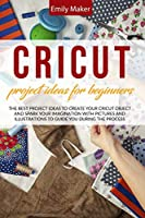Cricut Project Ideas for Beginners: The Best Project Ideas to Create Your Cricut Object and Spark Your Imagination with pictures and illustrations to guide you during the process