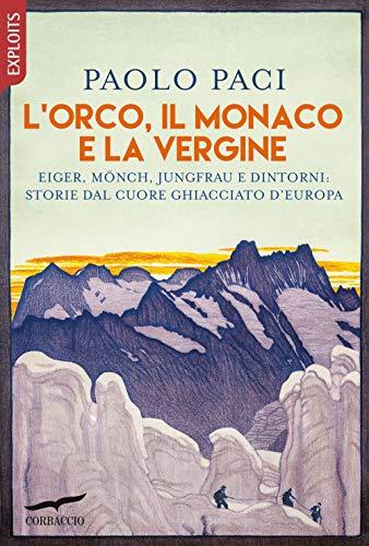 L'Orco, il Monaco e la Vergine. Eiger, Mönch, Jungfrau e dintorni: storie dal cuore ghiacciato d'Europa
